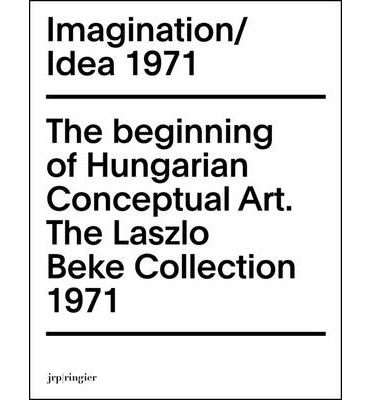 Imagination / Idea 1971: The Beginning of Hungarian Conceptual Art: The Laszlo Beke Collection (Paperback)